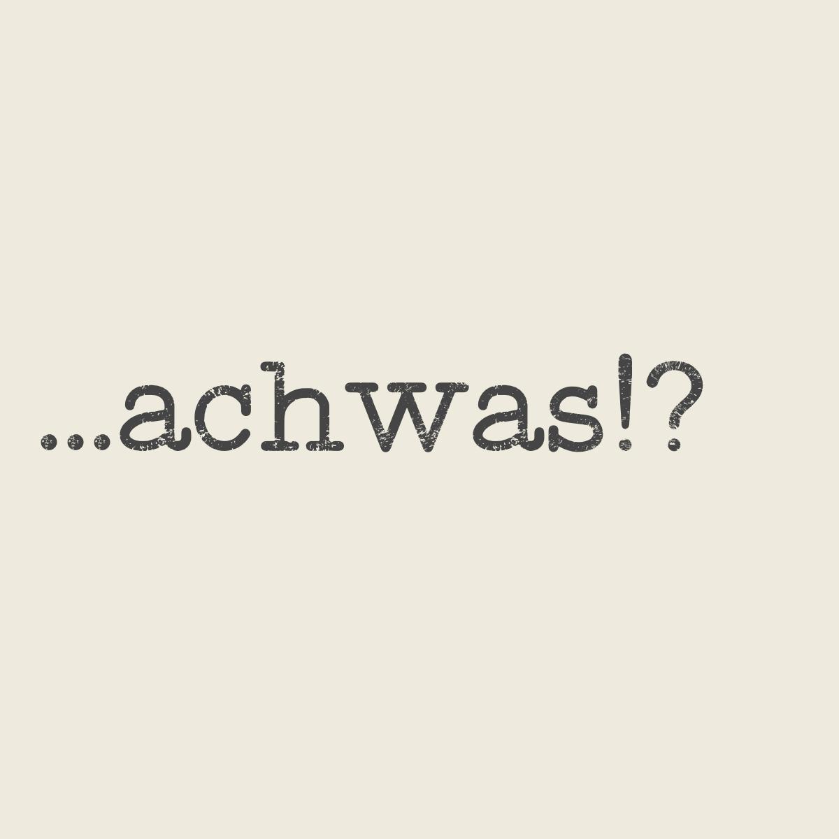 achwas?!